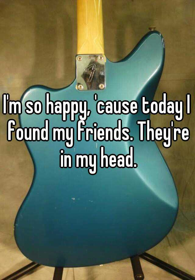 I'm so happy, 'cause today I found my friends. They're in my head.