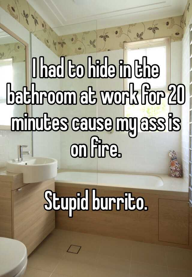 I had to hide in the bathroom at work for 20 minutes cause my ass is on fire.  Stupid burrito.