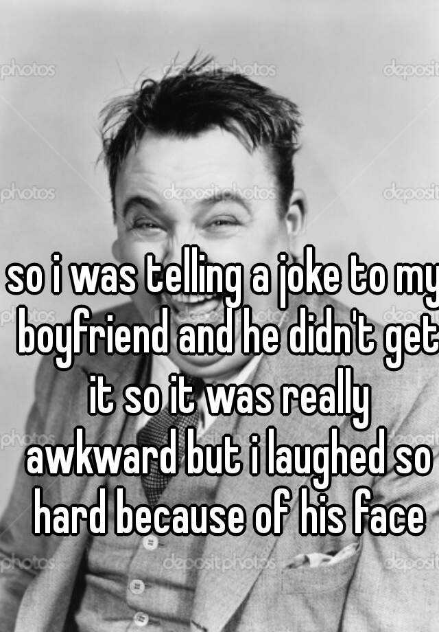 so i was telling a joke to my boyfriend and he didn't get it so it was really awkward but i laughed so hard because of his face