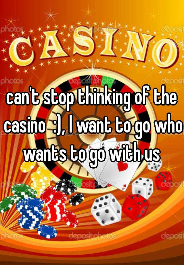 can't stop thinking of the casino  :), I want to go who wants to go with us