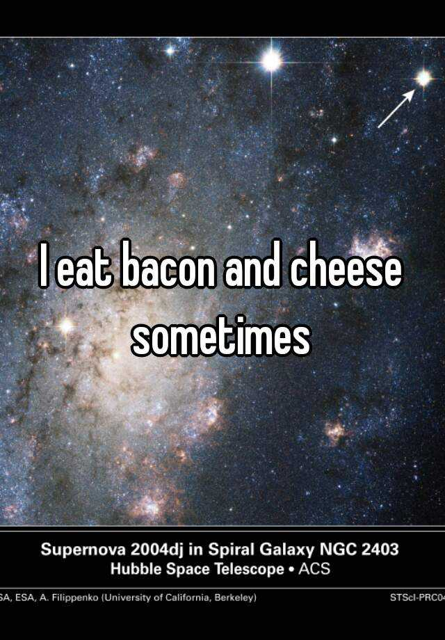 I eat bacon and cheese sometimes