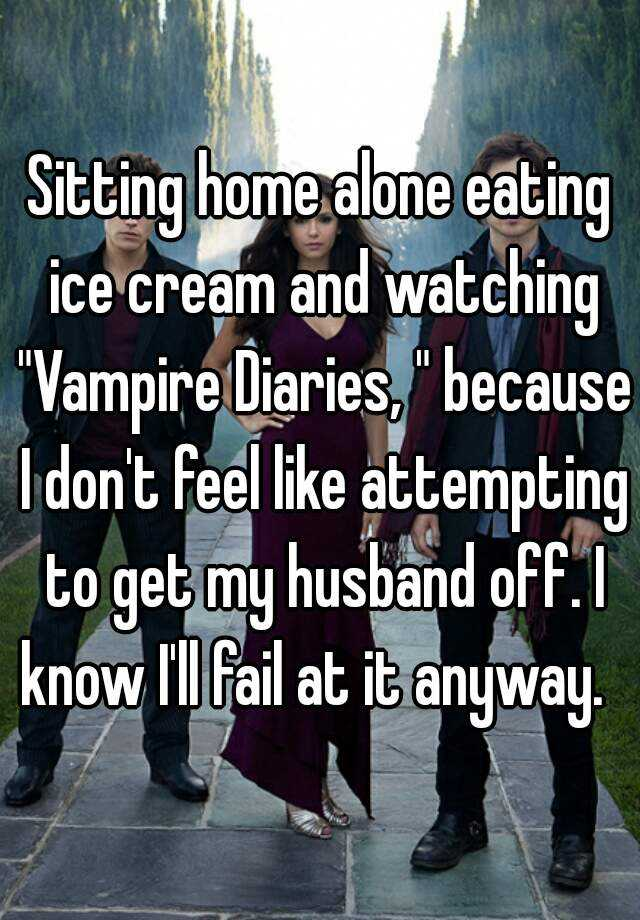 """Sitting home alone eating ice cream and watching """"Vampire Diaries, """" because I don't feel like attempting to get my husband off. I know I'll fail at it anyway."""