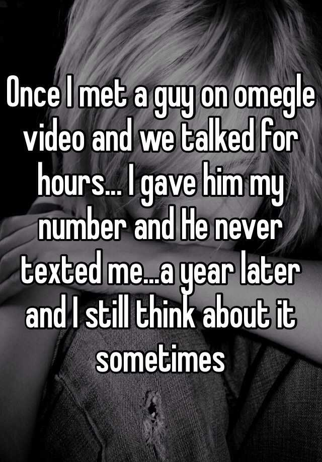 Once I met a guy on omegle video and we talked for hours... I gave him my number and He never texted me...a year later and I still think about it sometimes