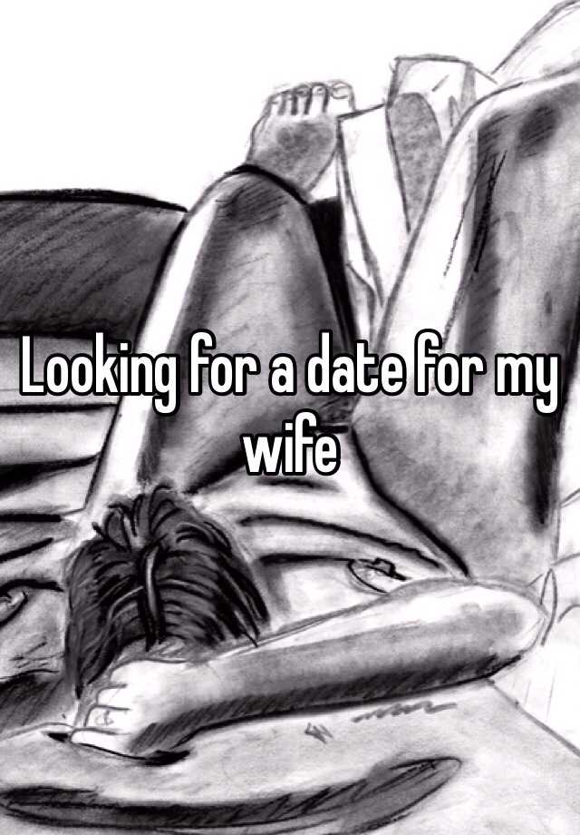 Looking for a date for my wife