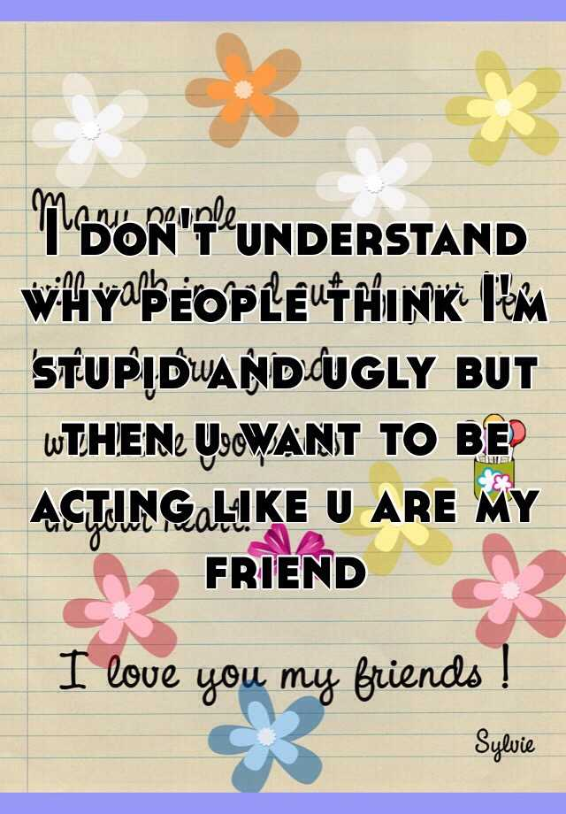 I don't understand why people think I'm stupid and ugly but then u want to be acting like u are my friend