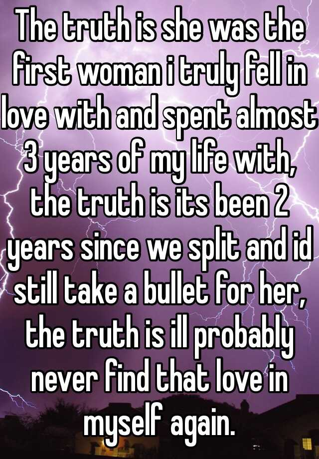 The truth is she was the first woman i truly fell in love with and spent almost 3 years of my life with, the truth is its been 2 years since we split and id still take a bullet for her, the truth is ill probably never find that love in myself again.