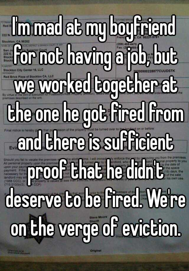 I'm mad at my boyfriend for not having a job, but we worked together at the one he got fired from and there is sufficient proof that he didn't deserve to be fired. We're on the verge of eviction.