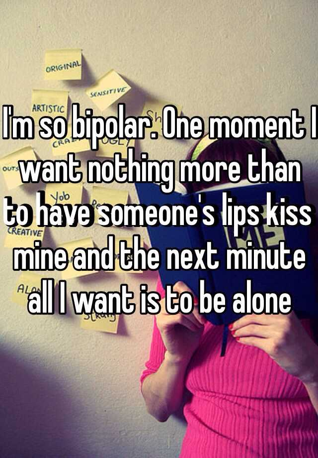 I'm so bipolar. One moment I want nothing more than to have someone's lips kiss mine and the next minute all I want is to be alone