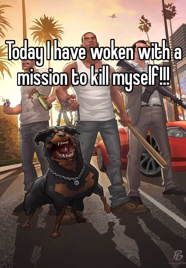 Today I have woken with a mission to kill myself!!!