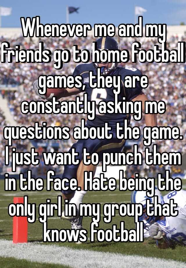Whenever me and my friends go to home football games, they are constantly asking me questions about the game. I just want to punch them in the face. Hate being the only girl in my group that knows football