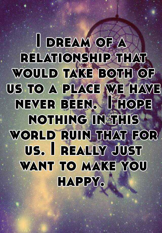 I dream of a relationship that would take both of us to a place we have never been.  I hope nothing in this world ruin that for us. I really just want to make you happy.