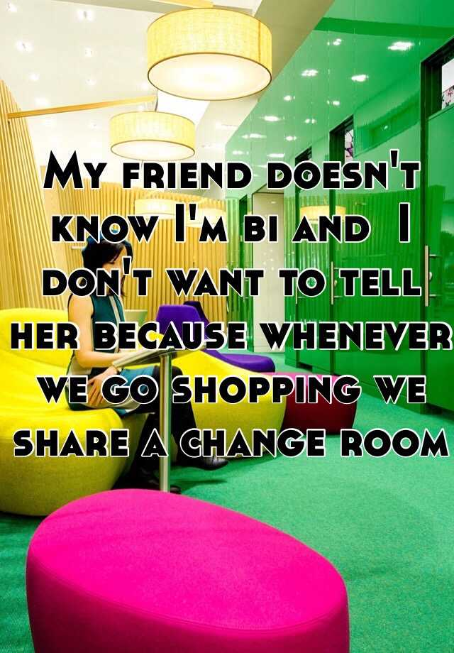 My friend doesn't know I'm bi and  I don't want to tell her because whenever we go shopping we share a change room