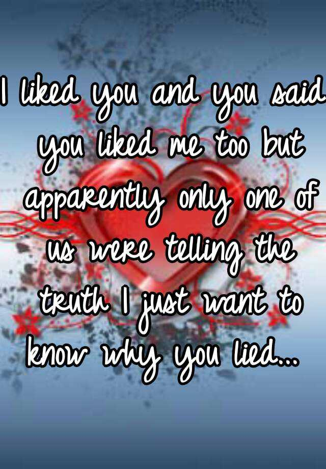 I liked you and you said you liked me too but apparently only one of us were telling the truth I just want to know why you lied...