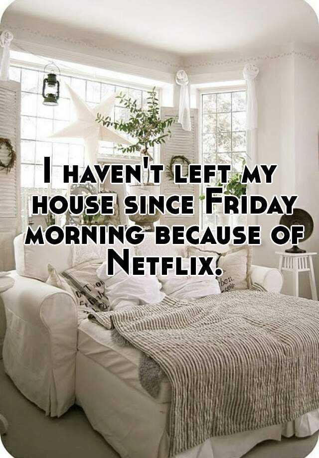 I haven't left my house since Friday morning because of Netflix.