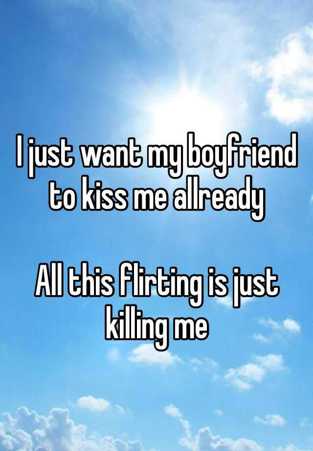 I just want my boyfriend to kiss me allready  All this flirting is just killing me