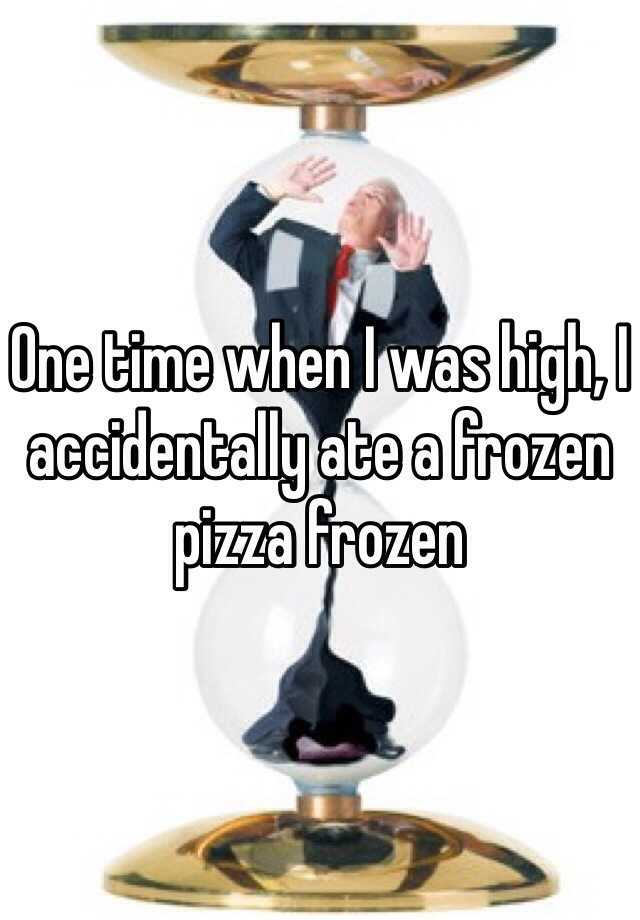 One time when I was high, I accidentally ate a frozen pizza frozen