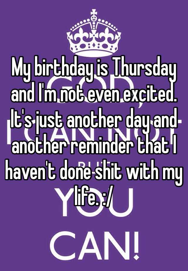 My birthday is Thursday and I'm not even excited. It's just another day and another reminder that I haven't done shit with my life. :/