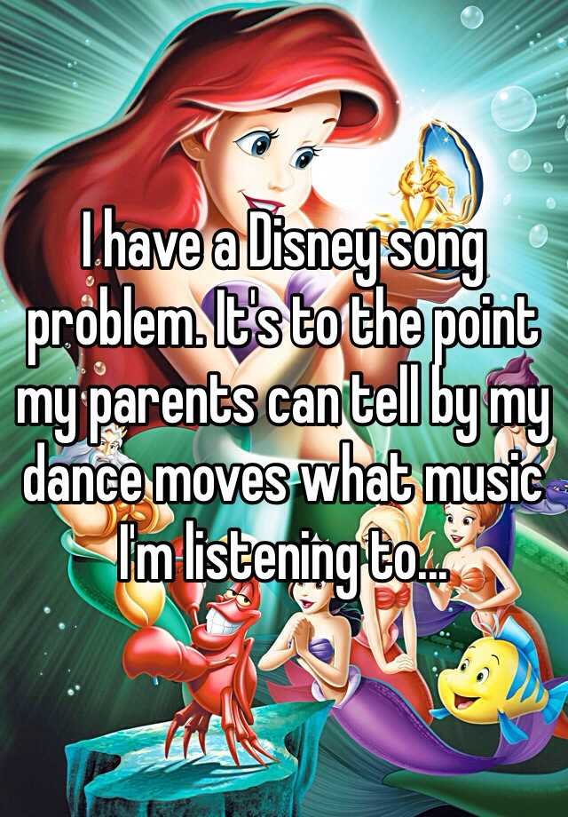 I have a Disney song problem. It's to the point my parents can tell by my dance moves what music I'm listening to...