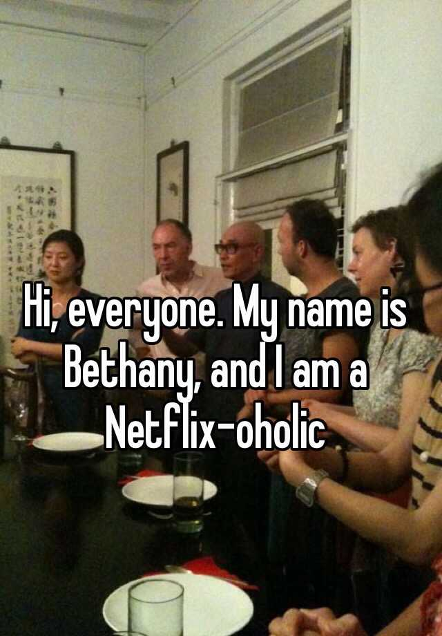 Hi, everyone. My name is Bethany, and I am a Netflix-oholic