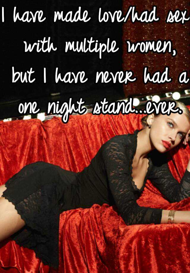 I have made love/had sex with multiple women, but I have never had a one night stand...ever.