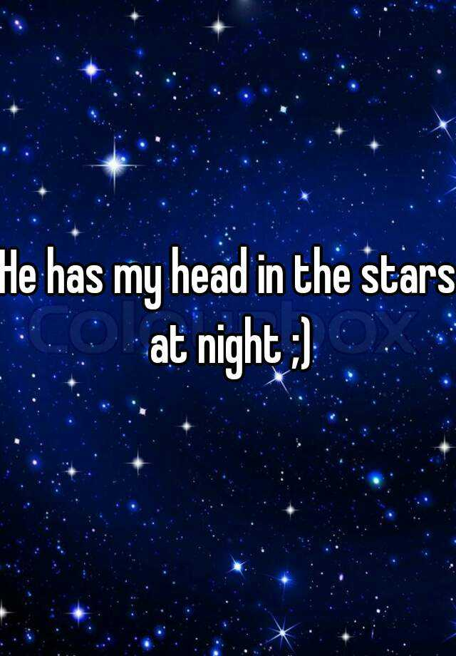 He has my head in the stars at night ;)