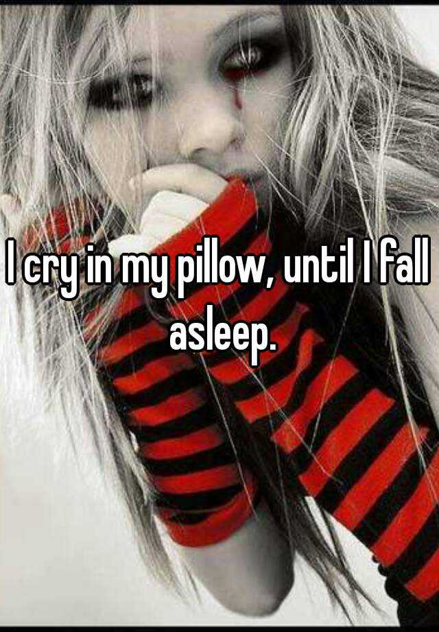 I cry in my pillow, until I fall asleep.