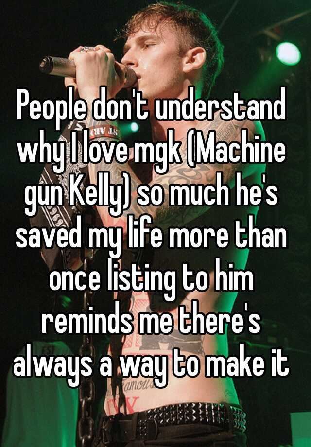 People don't understand why I love mgk (Machine gun Kelly) so much he's saved my life more than once listing to him reminds me there's always a way to make it