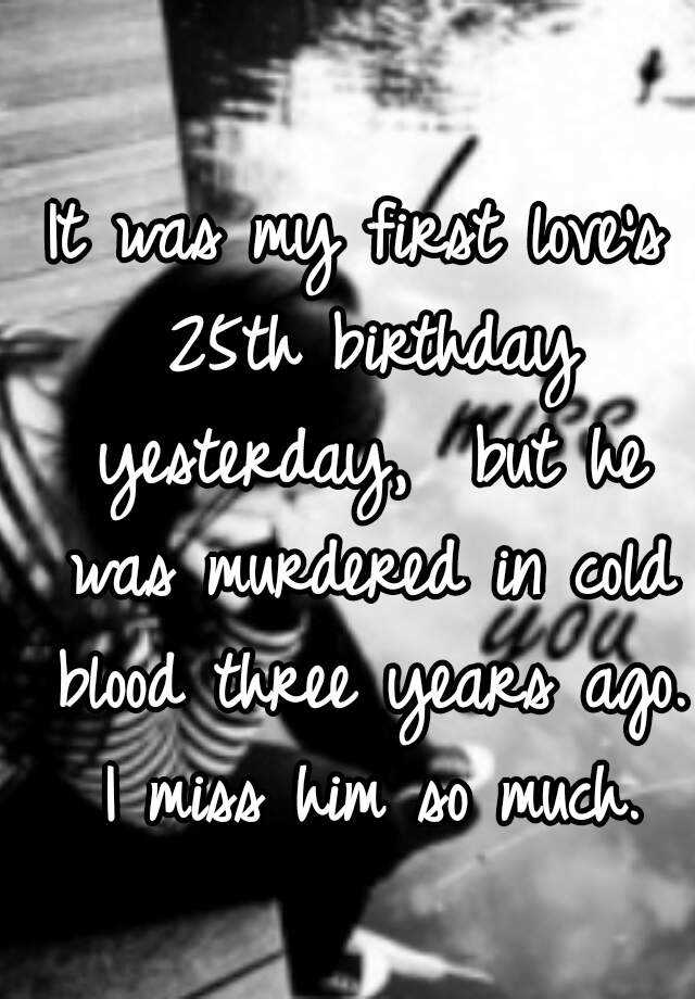 It was my first love's 25th birthday yesterday,  but he was murdered in cold blood three years ago. I miss him so much.