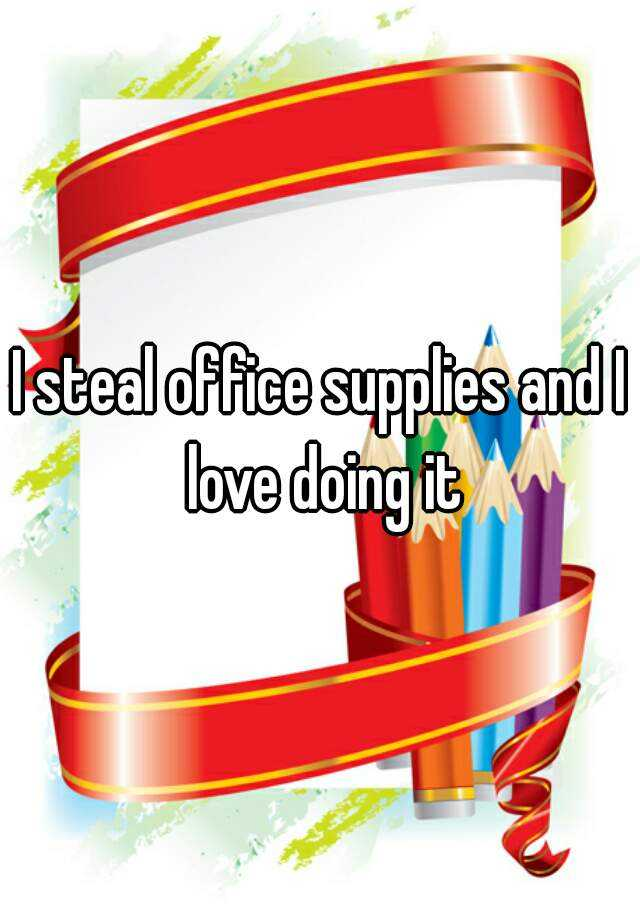 I steal office supplies and I love doing it