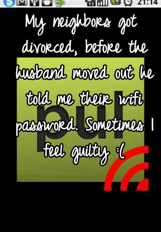 My neighbors got divorced, before the husband moved out he told me their wifi password. Sometimes I feel guilty :(