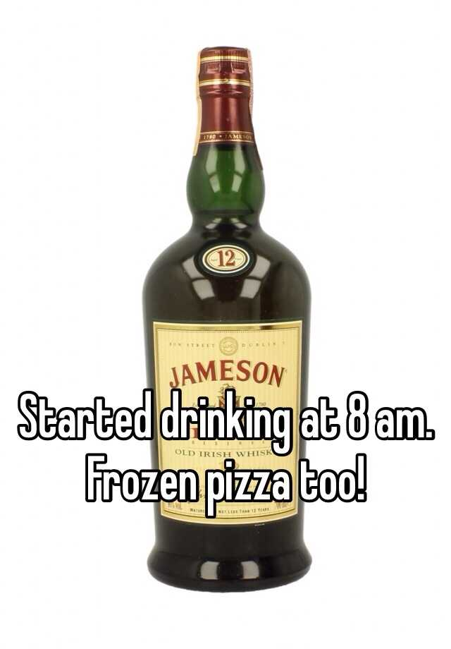 Started drinking at 8 am. Frozen pizza too!