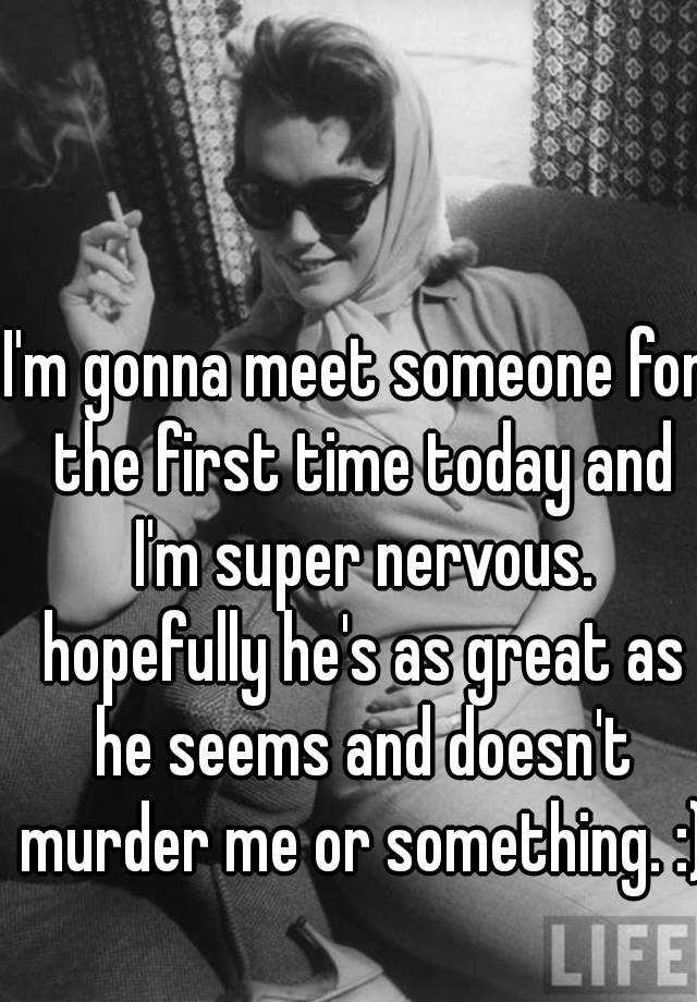 I'm gonna meet someone for the first time today and I'm super nervous. hopefully he's as great as he seems and doesn't murder me or something. :)