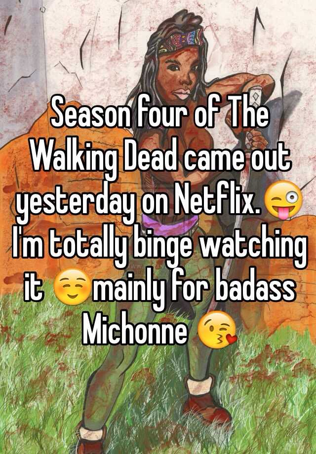 Season four of The Walking Dead came out yesterday on Netflix.😜 I'm totally binge watching it ☺️mainly for badass Michonne 😘