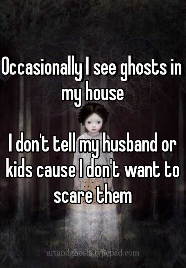 Occasionally I see ghosts in my house   I don't tell my husband or kids cause I don't want to scare them