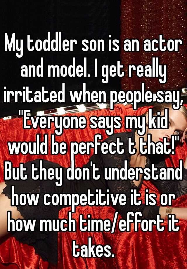 "My toddler son is an actor and model. I get really irritated when people say, ""Everyone says my kid would be perfect t that!"" But they don't understand how competitive it is or how much time/effort it takes."