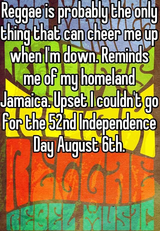 Reggae is probably the only thing that can cheer me up when I'm down. Reminds me of my homeland Jamaica. Upset I couldn't go for the 52nd Independence Day August 6th.