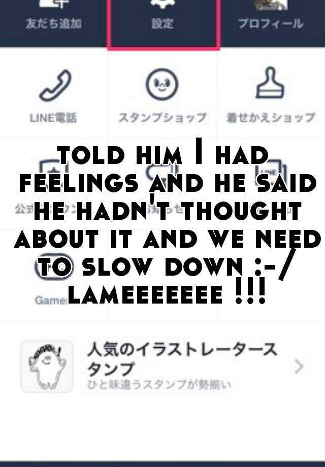 told him I had feelings and he said he hadn't thought about it and we need to slow down :-/ lameeeeeee !!!