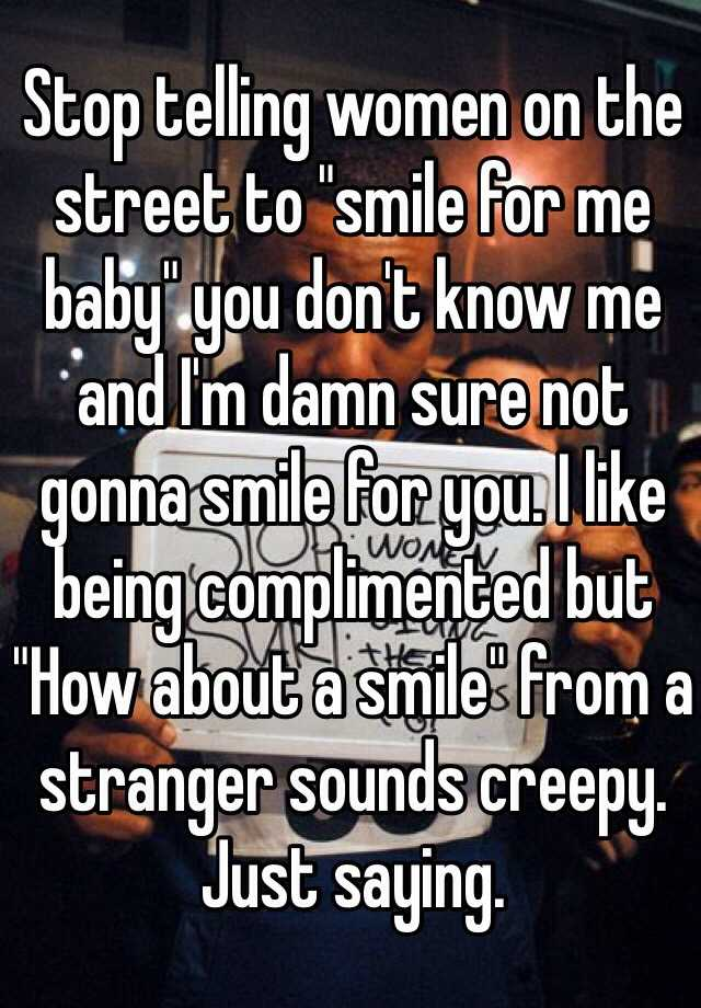 """Stop telling women on the street to """"smile for me baby"""" you don't know me and I'm damn sure not gonna smile for you. I like being complimented but """"How about a smile"""" from a stranger sounds creepy. Just saying."""