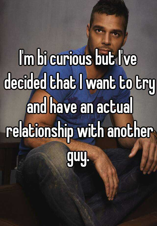 I'm bi curious but I've decided that I want to try and have an actual relationship with another guy.