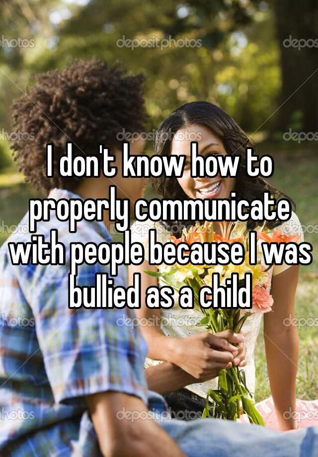 I don't know how to properly communicate with people because I was bullied as a child