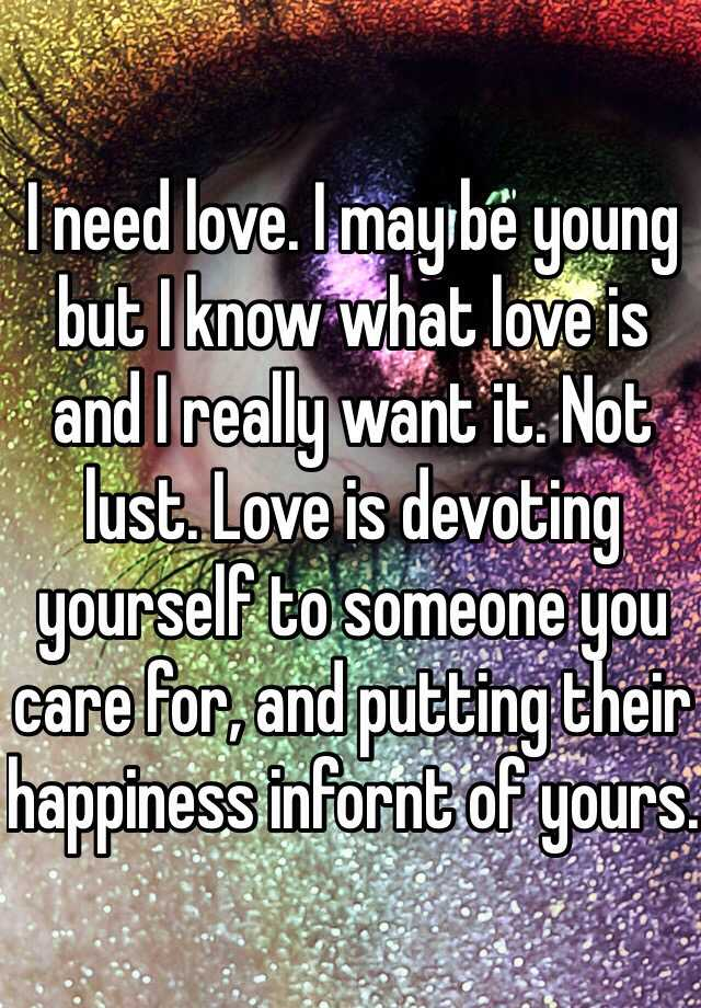 I need love. I may be young but I know what love is and I really want it. Not lust. Love is devoting yourself to someone you care for, and putting their happiness infornt of yours.