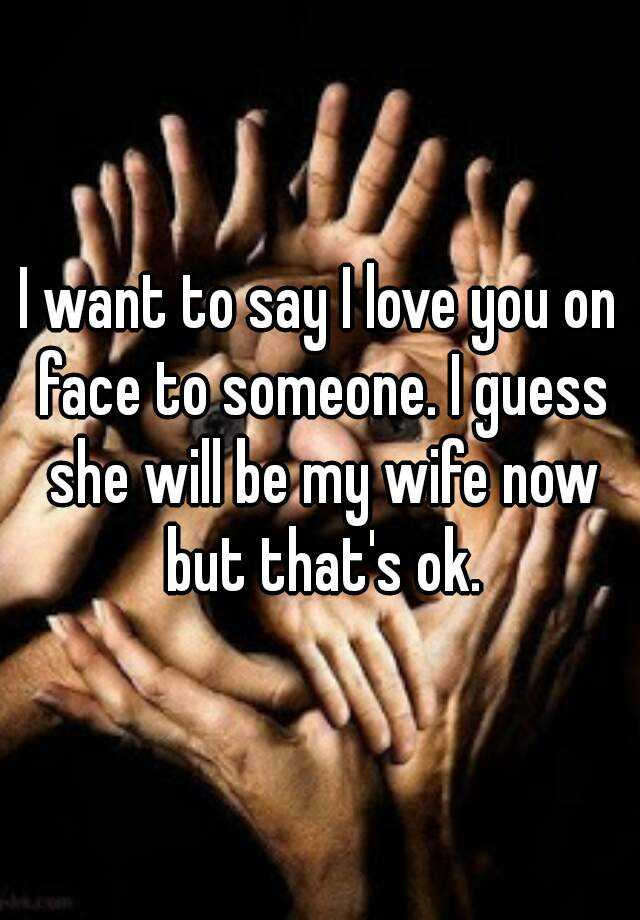 I want to say I love you on face to someone. I guess she will be my wife now but that's ok.