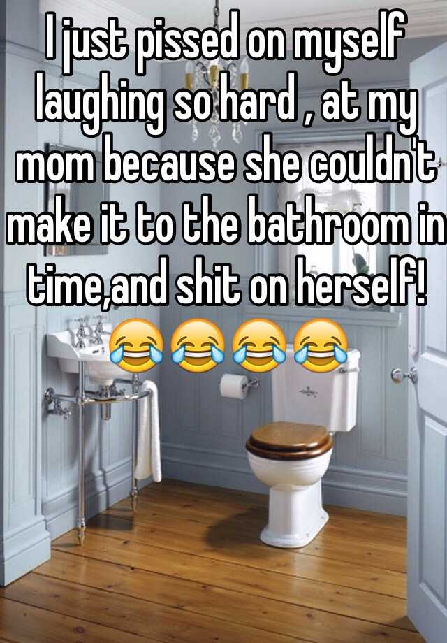 I just pissed on myself laughing so hard , at my mom because she couldn't make it to the bathroom in time,and shit on herself!😂😂😂😂