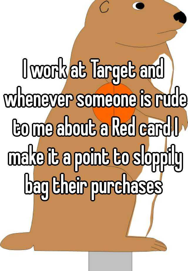I work at Target and whenever someone is rude to me about a Red card I make it a point to sloppily bag their purchases