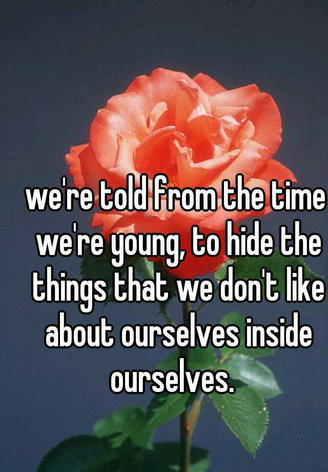 we're told from the time we're young, to hide the things that we don't like about ourselves inside ourselves.