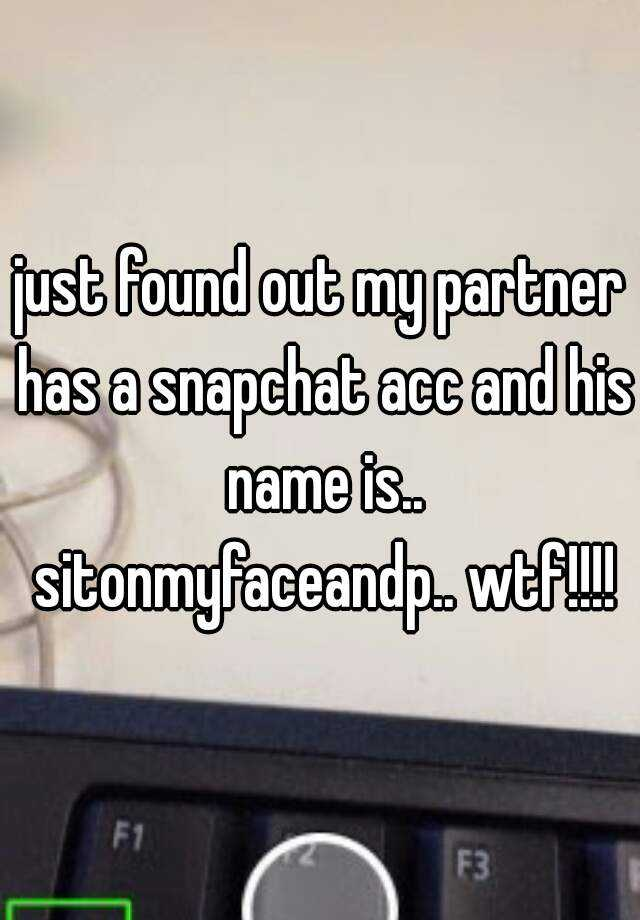 just found out my partner has a snapchat acc and his name is.. sitonmyfaceandp.. wtf!!!!