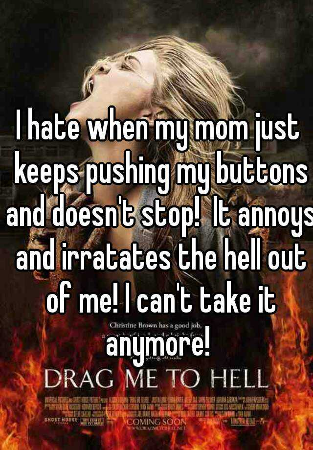 I hate when my mom just keeps pushing my buttons and doesn't stop!  It annoys and irratates the hell out of me! I can't take it anymore!