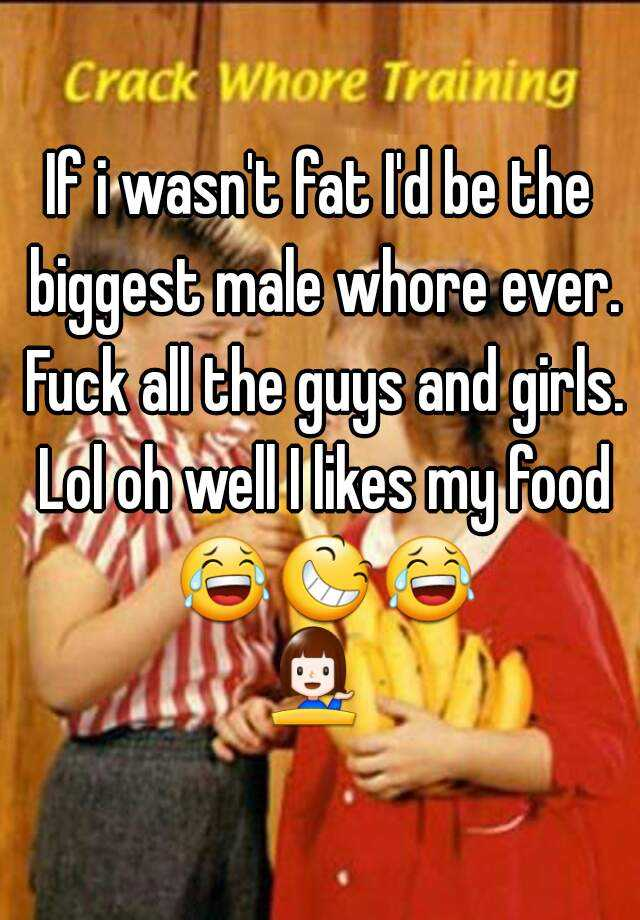 If i wasn't fat I'd be the biggest male whore ever. Fuck all the guys and girls. Lol oh well I likes my food 😂😆😂💁