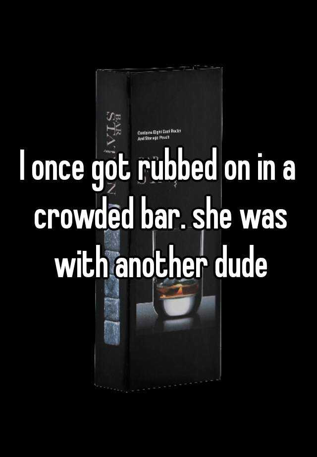 I once got rubbed on in a crowded bar. she was with another dude