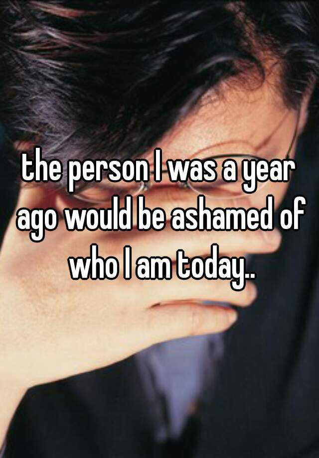 the person I was a year ago would be ashamed of who I am today..